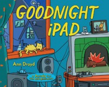 Goodnight iPad: A Parody for the Next Generation - Ann Droyd