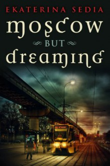Moscow But Dreaming - Ekaterina Sedia
