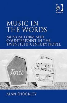 Music in the Words: Musical Form and Counterpoint in the Twentieth Century Novel - Alan Shockley