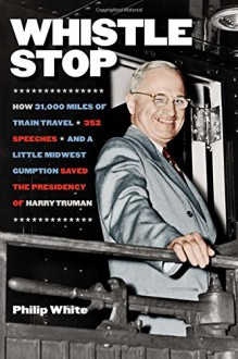 Whistle Stop: How 31,000 Miles of Train Travel, 352 Speeches, and a Little Midwest Gumption Saved the Presidency of Harry Truman - Philip White