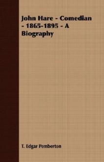 John Hare - Comedian - 1865-1895 - A Biography - T. Edgar Pemberton