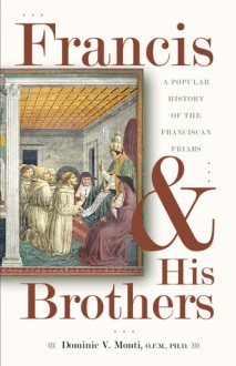 Francis & His Brothers: A Popular History of the Franciscan Friars - Dominic V. Monti