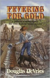 Fevering for Gold: A Historical Novel about the 1900 Rush to Nome, Alaska - Douglas Devries