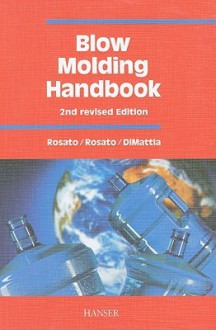 Blow Molding Handbook: Technology, Performance, Markets, Economics: The Complete Blow Molding Operation - Dominick V. Rosato