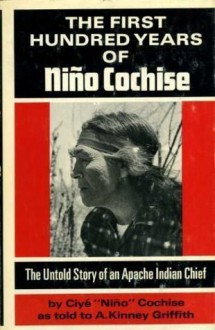 The First Hundred Years of Nino Cochise; The Untold Story of an Apache Indian Chief - Ciye Nino Cochise