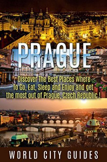 Czech Republic, Prague, Discover The Best Places Where To Go, Eat, Sleep And Enjoy And Get The Most Out Of Prague ! -prague travel guide, czech republic - - World City Weekend Guides