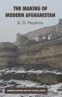 The Making of Modern Afghanistan - B.D. Hopkins, Ben Hopkins