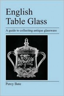 English Table Glass: A Guide to Collecting Antique Glassware - Percy Bate