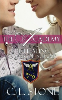The Healing Power of Sugar (The Academy) (Volume 9) - C L Stone