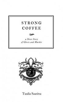 Strong Coffee: a short story - Tuulia Saaritsa