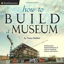 How to Build a Museum: Smithsonian's National Museum of African American History and Culture - Tonya Bolden