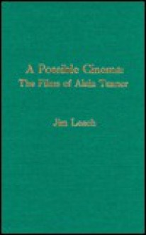 A Possible Cinema: The Films of Alain Tanner - Jim Leach