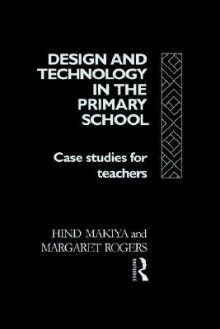 Design and Technology in the Primary School - Hind Makiya, Margaret Rogers