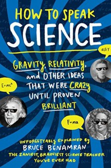 How to Speak Science: Gravity, Relativity, and Other Ideas That Were Crazy Until Proven Brilliant - Bruce Benamran