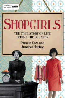 Shopgirls: The True Story of Life Behind the Counter - Dr. Pamela Cox, Annabel Hobley
