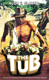 The Tub - A story of Australian POWs on the Burma-Thailand Railway - Hugh V. Clarke