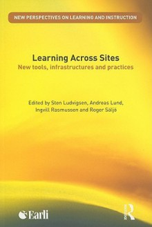 Learning Across Sites: New Tools, Infrastructures and Practices - Sten R. Ludvigsen, Andreas Lund, Ingvill Rasmussen, Roger Säljö