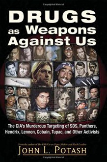 Drugs as Weapons Against Us: The CIA's Murderous Targeting of SDS, Panthers, Hendrix, Lennon, Cobain, Tupac, and Other Leftists - John L. Potash