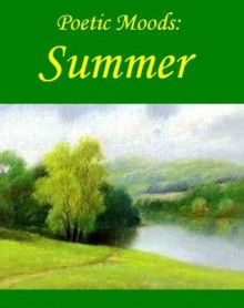 Poetic Moods: Summer - Henry Wadsworth Longfellow, Percy Bysshe Shelley, Alice Meynell, Joyce Kilmer, James Whitcomb Riley
