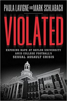Violated: Exposing Rape at Baylor University amid College Football's Sexual Assault Crisis - Paula Lavigne, Mark Schlabach