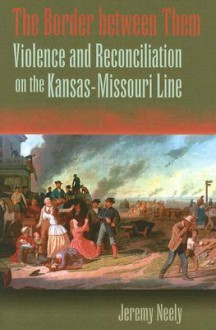 The Border between Them: Violence and Reconciliation on the Kansas-Missouri Line - Jeremy Neely