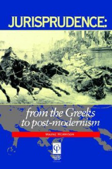 Jurisprudence: From the Greeks to Post-Modernity - Wayne Morrison
