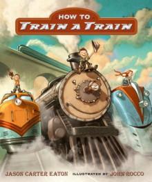How to Train a Train - Jason Carter Eaton, John Rocco