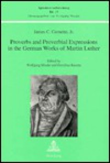 Proverbs and Proverbial Expressions in the German Works of Martin Luther: Edited by Wolfgang Mieder and Dorothee Racette - James C. Cornette, James C. Cornette