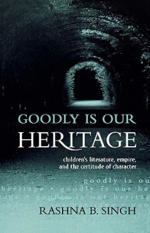 Goodly Is Our Heritage: Children's Literature, Empire, and the Certitude of Character - Rashna B. Singh