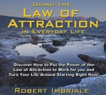 Using the Law of Attraction in Everyday Life: Discover How to Put the Power of the Law of Attraction to Work for You and Turn Your Life Around Starting Right Now! - Robert Imbriale