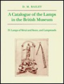 Catalogue of Lamps in the British Museum, Volume IV: Lamps of Metal and Stone, and Lampstands - Donald M. Bailey