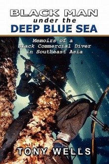 Black Man Under the Deep Blue Sea: Memoirs of a Black Commercial Diver in Southeast Asia - Tony Wells