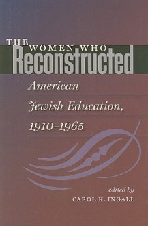 The Women Who Reconstructed American Jewish Education, 1910-1965 - Carol K. Ingall