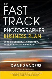 The Fast Track Photographer Business Plan: Build a Successful Photography Venture from the Ground Up - Dane Sanders