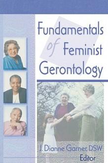 Fundamentals of Feminist Gerontology - J. Dianne, Ed. Garner