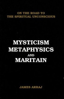 MYSTICISM, METAPHYSICS AND MARITAIN: On the Road to the Spiritual Unconscious - James Arraj