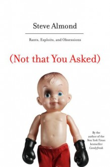 (Not that You Asked): Rants, Exploits, and Obsessions - Steve Almond