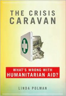 The Crisis Caravan: What's Wrong with Humanitarian Aid? - Linda Polman