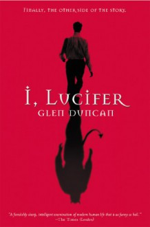 I, Lucifer: Finally, the Other Side of the Story - Glen Duncan