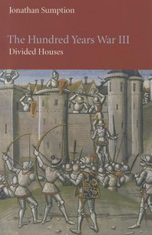 The Hundred Years War, Volume 3: Divided Houses (The Middle Ages Series) - Jonathan Sumption