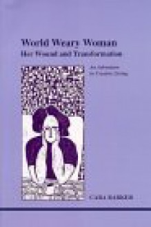 World Weary Woman: Her Wound and Transformation - Cara Barker