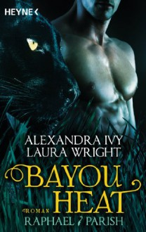 Bayou Heat - Raphael / Parish: Roman (Bayou Heat-Serie 1) - Alexandra Ivy, Laura Wright, Cornelia Röser