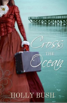 Cross the Ocean by Holly Bush (2013-05-01) - Holly Bush