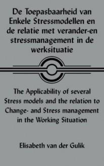 de Toepasbaarheid Van Enkele Stressmodellen En de Relatie Met Verander-En Stressmanagement In de Werksituatie/The Applicability Of Several Stress Mode - Elisabeth van der Gulik