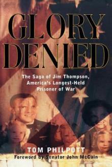 Glory Denied: The Vietnam Saga of Jim Thompson, America's Longest-Held Prisoner of War: The Saga of Jim Thompson, America's Longest‐Held Prisoner of War - Tom Philpott, John McCain