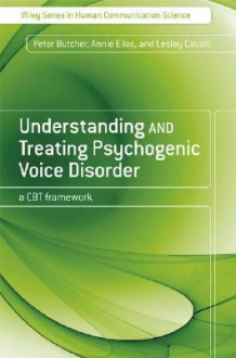 Understanding and Treating Psychogenic Voice Disorder: A CBT Framework - Peter Butcher, Annie Elias