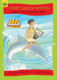 Arion The Dolphin Boy (First Greek Myths) - Saviour Pirotta, Jan Lewis