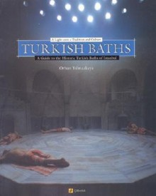 Turkish Baths: A Light Onto a Tradition and Culture - Yilmazkaya Orhan, Yilmazkaya Orhan
