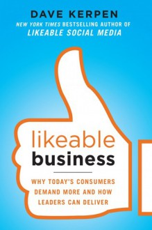 Likeable Business: Why Today's Consumers Demand More and How Leaders Can Deliver - Dave Kerpen, Theresa Braun, Valerie Pritchard