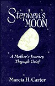 Stephen's Moon: A Mother's Journey Through Grief - Marcia H. Carter